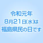 令和元年8月21日(水)は福島県民の日です。